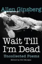 Wait Till I'm Dead - Uncollected Poems ebook by Allen Ginsberg, Bill Morgan, Rachel Zucker