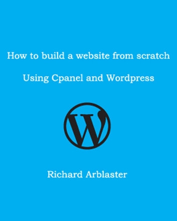 How to Build a Website from Scratch Using Cpanel and Wordpress ebook by Richard Arblaster