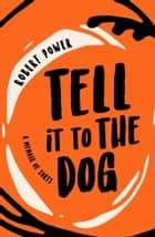 Tell it to The Dog: a memoir of sorts ebook by Robert Power
