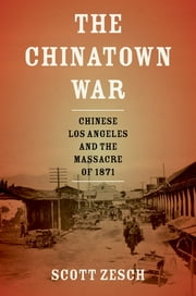 The Chinatown War - Chinese Los Angeles and the Massacre of 1871 ebook by Scott Zesch