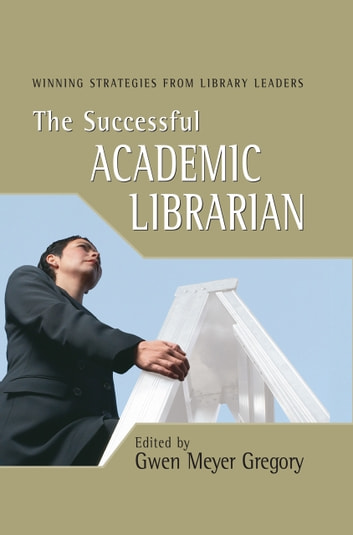 The Successful Academic Librarian - Winning Strategies from Library Leaders ebook by