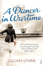 A Dancer in Wartime - The touching true story of a young girl's journey from the Blitz to the Bright Lights ebook by Gillian Lynne