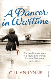 A Dancer in Wartime - The touching true story of a young girl's journey from the Blitz to the Bright Lights ebook by Kobo.Web.Store.Products.Fields.ContributorFieldViewModel