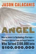 Angel - How to Invest in Technology Startups—Timeless Advice from an Angel Investor Who Turned $100,000 into $100,000,000 ebook by Jason Calacanis