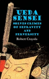 Ueda Sensei Solves Crimes of Depravity and Perversity ebook by Robert Crayola