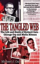 The Tangled Web - The Life and Death of Richard Cain - Chicago Cop and Mafia Hitman ebook by Michael J. Cain