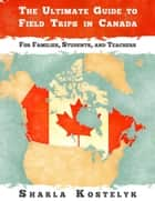 The Ultimate Guide to Field Trips in Canada ebook by Sharla Kostelyk