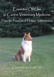 Essential Oil Use in Canine Veterinary Medicine: From the Practices of Holistic Veterinarians ebook by Elizabeth Rowan Keith