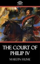 The Court of Philip IV ebook by Martin Hume