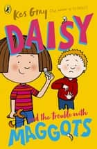 Daisy and the Trouble with Maggots ebook by Kes Gray, Garry Parsons, Nick Sharratt