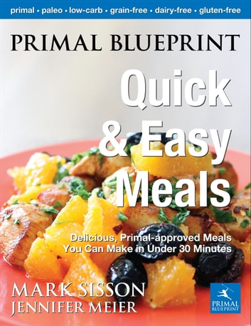 Primal Blueprint Quick and Easy Meals - Delicious, Primal-approved meals you can make in under 30 minutes ebook by Sisson, Mark,Meier, Jennifer