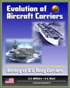 Evolution of Aircraft Carriers: The History of U.S. Navy Carriers, USS Langley, Early Tests and Developments, World War II and Beyond ebook by Progressive Management