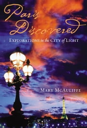 Paris Discovered - Explorations in the City of Light ebook by Mary McAuliffe