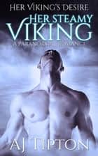 Her Steamy Viking: A Paranormal Romance - Her Viking's Desire, #2 ebook by AJ Tipton