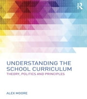 Understanding the School Curriculum - Theory, politics and principles ebook by Alex Moore