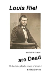 Louis Riel and Gabriel Dumont: A Short Play ebook by Lenny Everson