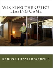 Winning the Office Leasing Game: How to Search for Office Space and Negotiate Your Office Lease Like an Expert ebook by Karen Chessler Warner