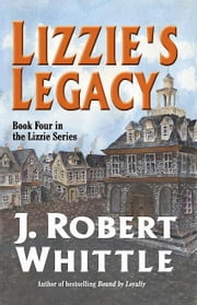 Lizzie's Legacy: Lizzie Series, Book 4 ebook by J. Robert Whittle