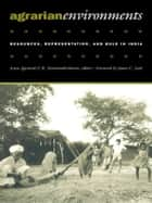 Agrarian Environments - Resources, Representations, and Rule in India ebook by K. Sivaramakrishnan, David Gilmartin, Margaret McKean,...