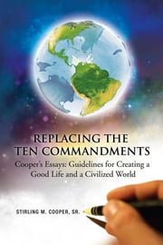 Replacing the Ten Commandments: Cooper'S Essays Guidelines for Creating a Good Life and a Civilized World - Cooper'S Essays Guidelines for Creating a Good Life and a Civilized World ebook by Stirling M. Cooper Sr.