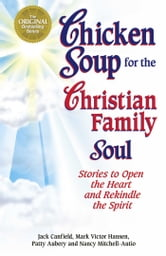Chicken Soup for the Christian Family Soul - Stories to Open the Heart and Rekindle the Spirit ebook by Jack Canfield,Mark Victor Hansen