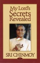 My Lord's Secrets Revealed ebook by Sri Chinmoy
