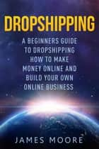Dropshipping a Beginner's Guide to Dropshipping How to Make Money Online and Build Your Own Online Business ebook by James Moore