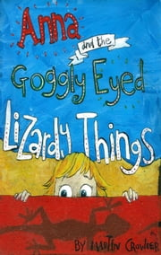 Anna and the Goggly Eyed Lizardy Things ebook by Martin Crowder