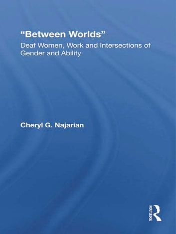 Between Worlds - Deaf Women, Work and Intersections of Gender and Ability ebook by Cheryl G. Najarian