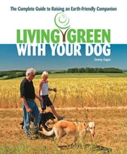 Living Green With Your Dog: The Complete Guide to Raising an Earth-Friendly Companion ebook by Tammy Gagne