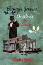 Ebenezer Jenkins' Christmas in Chicago ebook by Charles Harvey