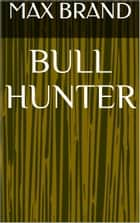 Bull Hunter eBook by Max Brand