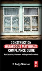 Construction Hazardous Materials Compliance Guide - Mold Detection, Abatement and Inspection Procedures ebook by R. Dodge Woodson