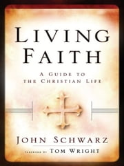 Living Faith - A Guide to the Christian Life ebook by John Schwarz,Tom Wright