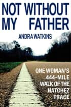 Not Without My Father ebook by Andra Watkins
