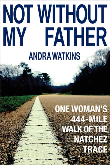 Not Without My Father - One Woman's 444-Mile Walk of the Natchez Trace ebook by Andra Watkins