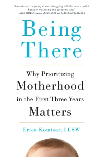 Being There - Why Prioritizing Motherhood in the First Three Years Matters ebook by Erica Komisar