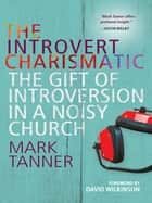 The Introvert Charismatic - The gift of introversion in a noisy church ebook by Mark Tanner