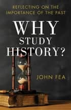 Why Study History? - Reflecting on the Importance of the Past ebook by John Fea
