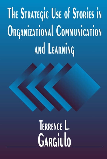The Strategic Use of Stories in Organizational Communication and Learning ebook by Terrence L. Gargiulo