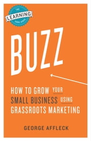 Buzz: How to Grow Your Small Business Using Grassroots Marketing ebook by George Affleck
