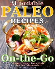 Affordable Paleo Recipes On-the-Go - Budget-Friendly Paleo Meals You Can Take Anywhere ebook by Tammy Lambert