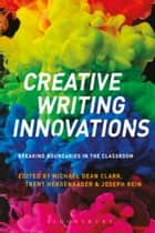 Creative Writing Innovations - Breaking Boundaries in the Classroom ebook by Dr Michael Dean Clark, Dr Trent Hergenrader, Assistant Professor of Creative Writing Joseph Rein