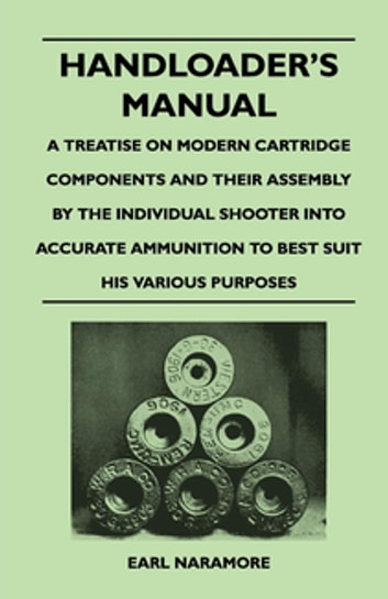 Handloader's Manual - A Treatise on Modern Cartridge Components and Their Assembly by the Individual Shooter Into Accurate Ammunition to Best Suit his Various Purposes ebook by Earl Naramore