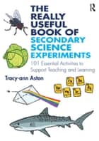 The Really Useful Book of Secondary Science Experiments - 101 Essential Activities to Support Teaching and Learning ebook by Michael L. Commons, Stephen Grossberg, John Staddon