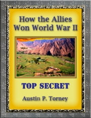 How the Allies Won World War II ebook by Austin P. Torney