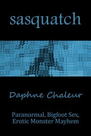 Sasquatch (Paranormal, Bigfoot Sex, Erotic Monster Mayhem) ebook by Daphne Chaleur