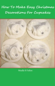 How To Make Easy Christmas Decorations For Cupcakes ebook by Meallá H Fallon