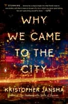 Why We Came to the City - A Novel ebook by Kristopher Jansma