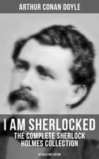 I AM SHERLOCKED: The Complete Sherlock Holmes Collection - 60 Tales One Edition - Including An Intimate Study of Sherlock Holmes by Conan Doyle himself ebook by Arthur Conan Doyle